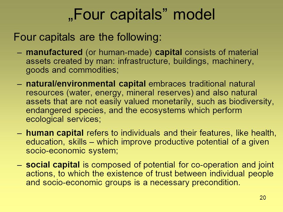 20 Four capitals model Four capitals are the following: –manufactured (or human-made) capital consists of material assets created by man: infrastructure, buildings, machinery, goods and commodities; –natural/environmental capital embraces traditional natural resources (water, energy, mineral reserves) and also natural assets that are not easily valued monetarily, such as biodiversity, endangered species, and the ecosystems which perform ecological services; –human capital refers to individuals and their features, like health, education, skills – which improve productive potential of a given socio-economic system; –social capital is composed of potential for co-operation and joint actions, to which the existence of trust between individual people and socio-economic groups is a necessary precondition.