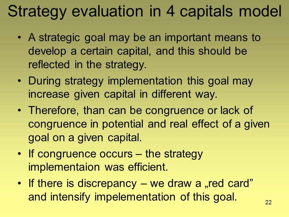 22 Strategy evaluation in 4 capitals model A strategic goal may be an important means to develop a certain capital, and this should be reflected in the strategy.