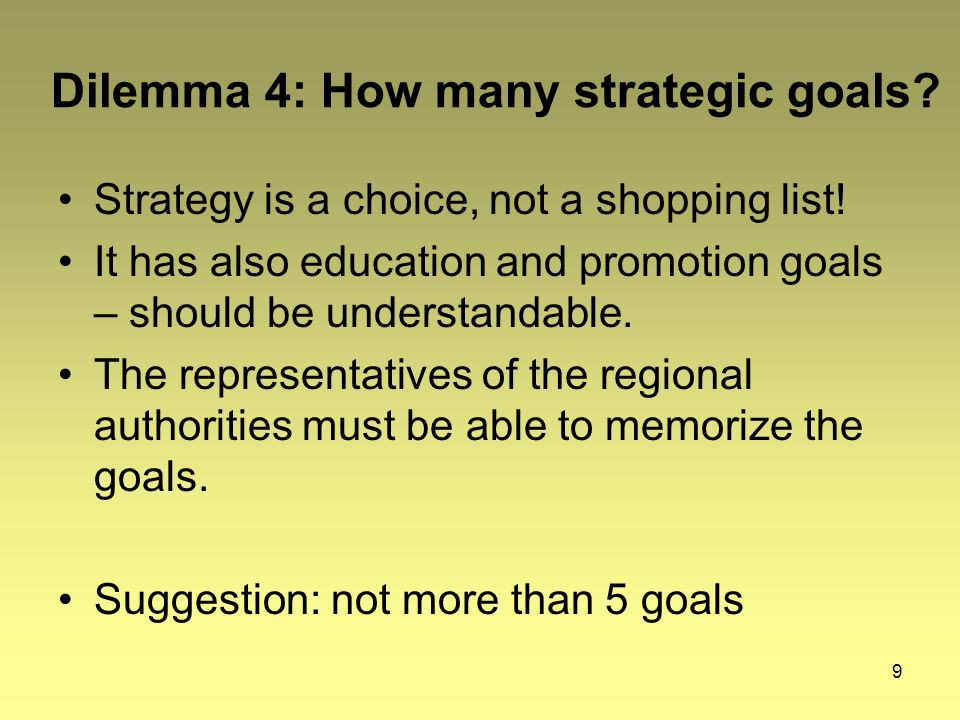 9 Dilemma 4: How many strategic goals. Strategy is a choice, not a shopping list.