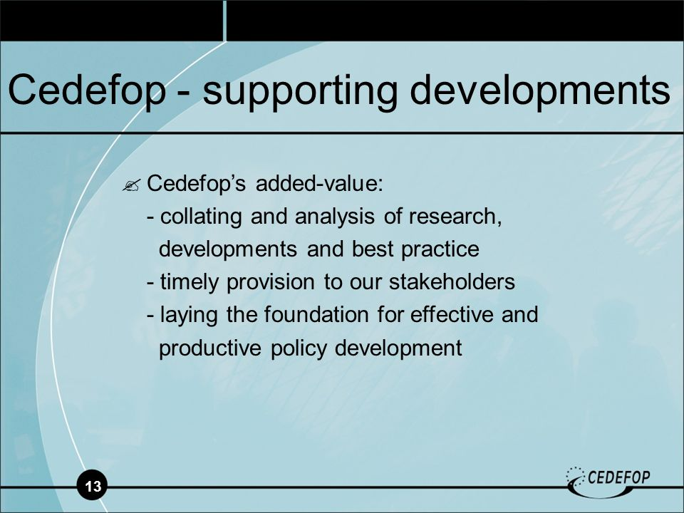 13 Cedefop - supporting developments Cedefops added-value: - collating and analysis of research, developments and best practice - timely provision to our stakeholders - laying the foundation for effective and productive policy development