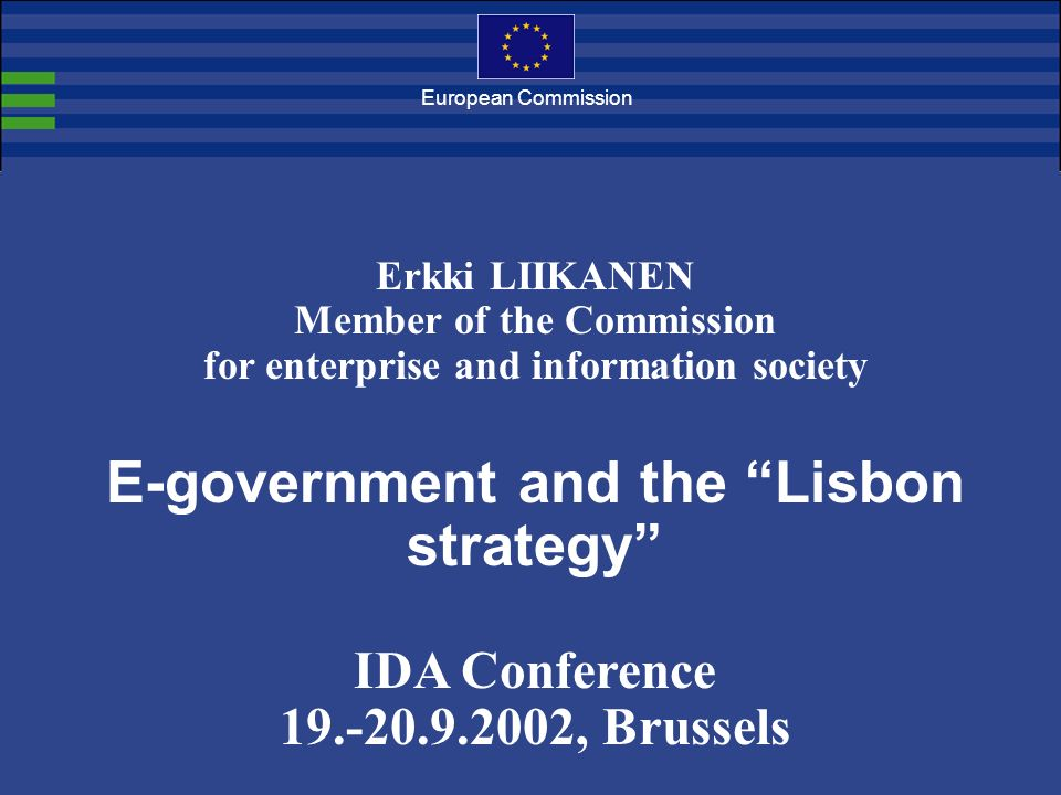 European Commission Erkki LIIKANEN Member of the Commission for enterprise and information society E-government and the Lisbon strategy IDA Conference 19.-20.9.2002, Brussels