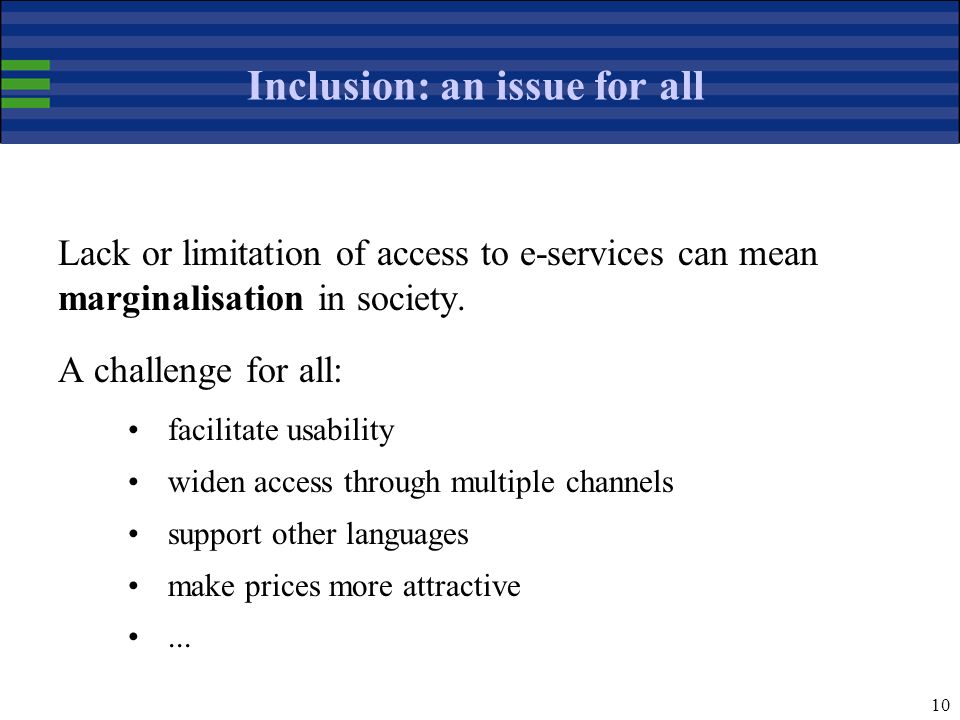 10 Inclusion: an issue for all Lack or limitation of access to e-services can mean marginalisation in society.