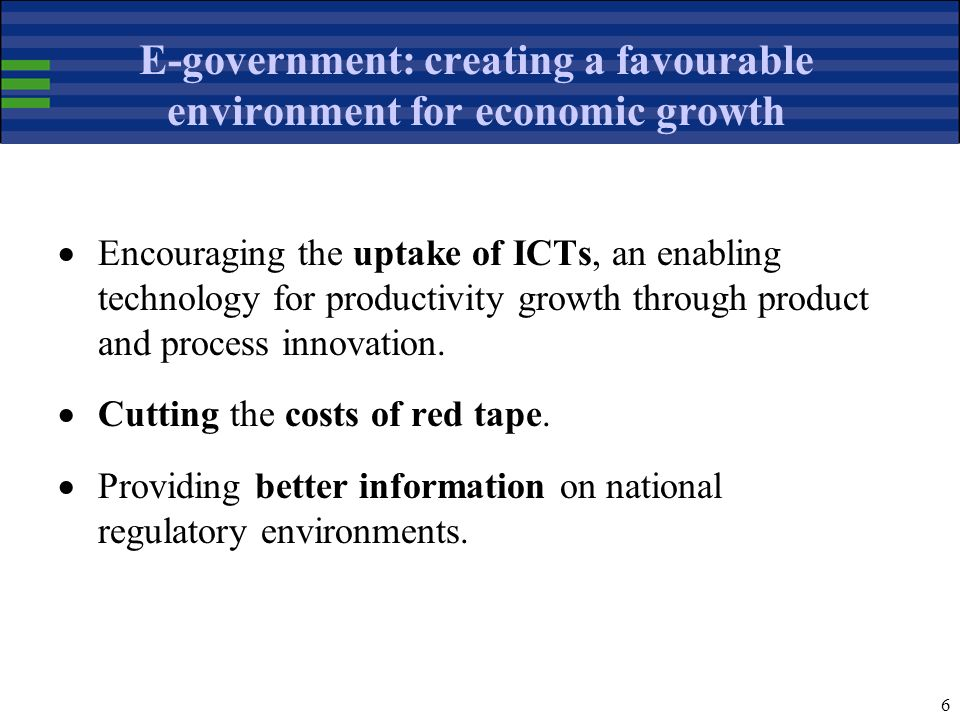 6 E-government: creating a favourable environment for economic growth Encouraging the uptake of ICTs, an enabling technology for productivity growth through product and process innovation.