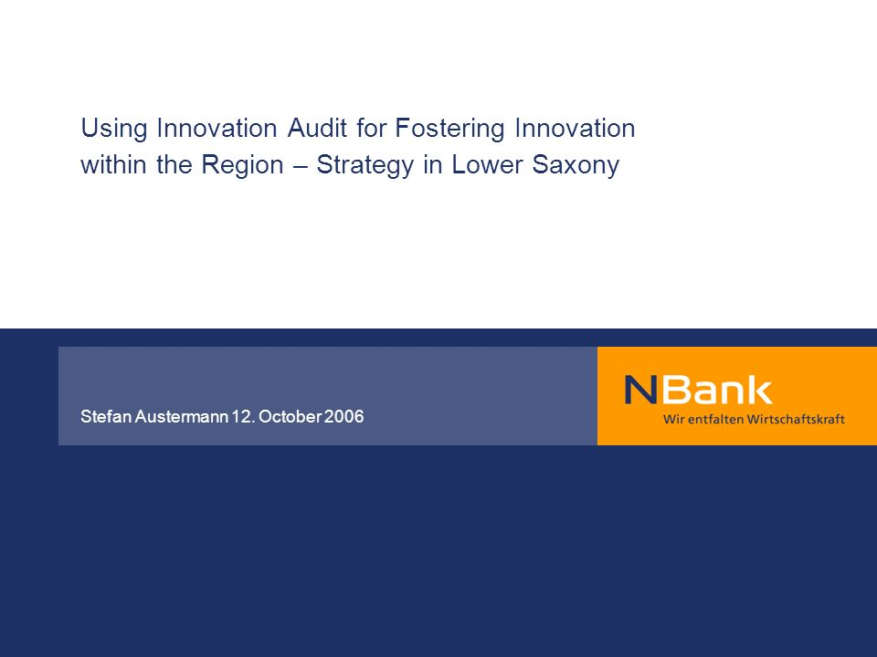 Using Innovation Audit for Fostering Innovation within the Region – Strategy in Lower Saxony Stefan Austermann 12. October 2006