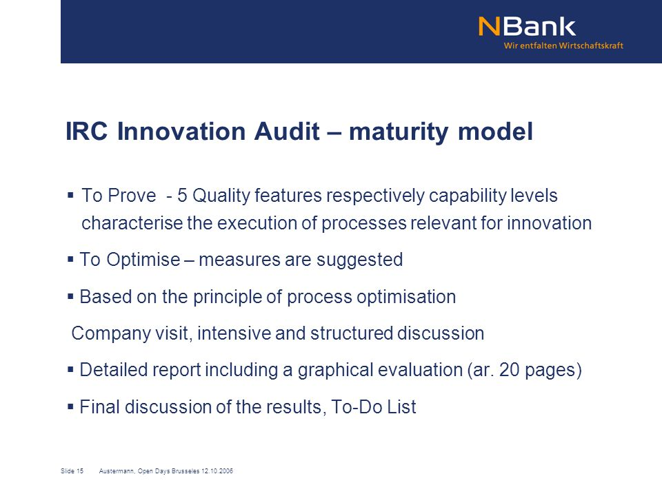 Slide 15Austermann, Open Days Brusseles 12.10.2006 IRC Innovation Audit – maturity model To Prove - 5 Quality features respectively capability levels characterise the execution of processes relevant for innovation To Optimise – measures are suggested Based on the principle of process optimisation Company visit, intensive and structured discussion Detailed report including a graphical evaluation (ar.