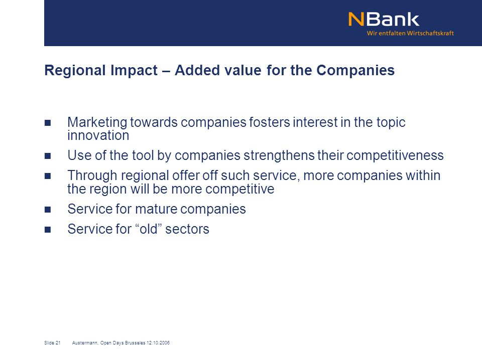 Slide 21Austermann, Open Days Brusseles 12.10.2006 Regional Impact – Added value for the Companies Marketing towards companies fosters interest in the topic innovation Use of the tool by companies strengthens their competitiveness Through regional offer off such service, more companies within the region will be more competitive Service for mature companies Service for old sectors