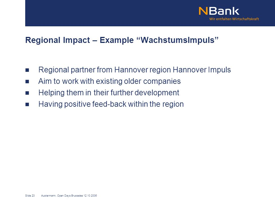 Slide 23Austermann, Open Days Brusseles 12.10.2006 Regional Impact – Example WachstumsImpuls Regional partner from Hannover region Hannover Impuls Aim to work with existing older companies Helping them in their further development Having positive feed-back within the region