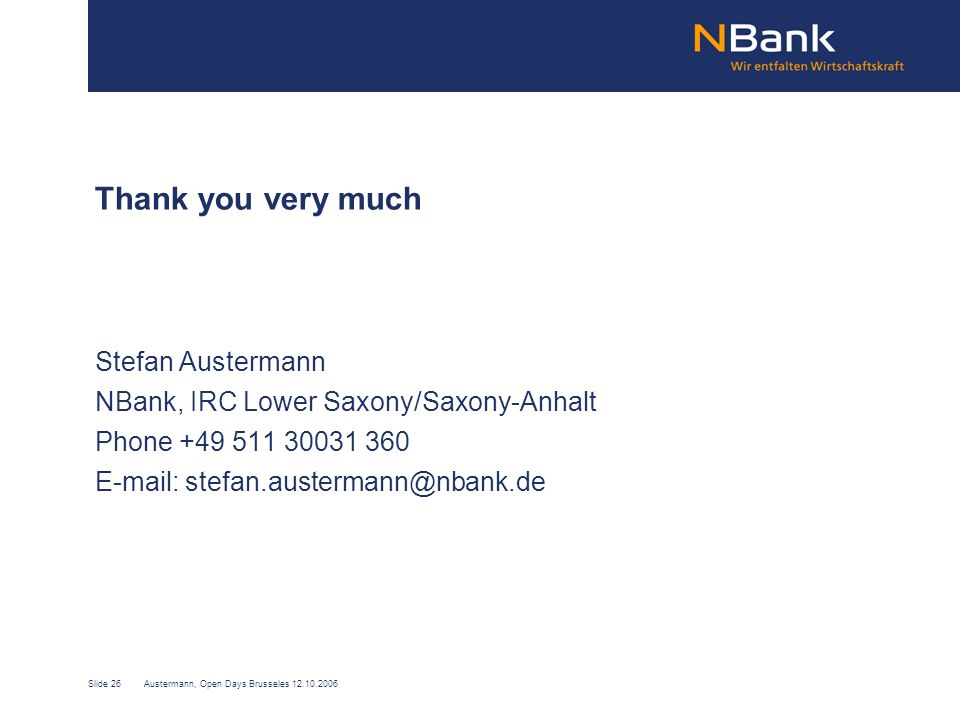 Slide 26Austermann, Open Days Brusseles 12.10.2006 Thank you very much Stefan Austermann NBank, IRC Lower Saxony/Saxony-Anhalt Phone +49 511 30031 360 E-mail: stefan.austermann@nbank.de