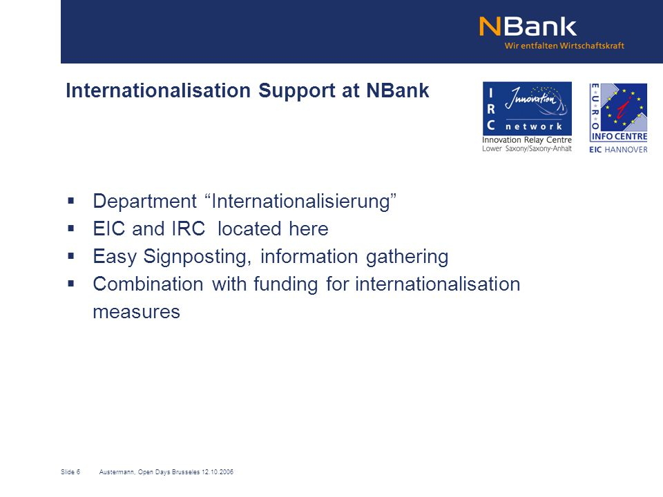 Slide 6Austermann, Open Days Brusseles 12.10.2006 Internationalisation Support at NBank Department Internationalisierung EIC and IRC located here Easy Signposting, information gathering Combination with funding for internationalisation measures