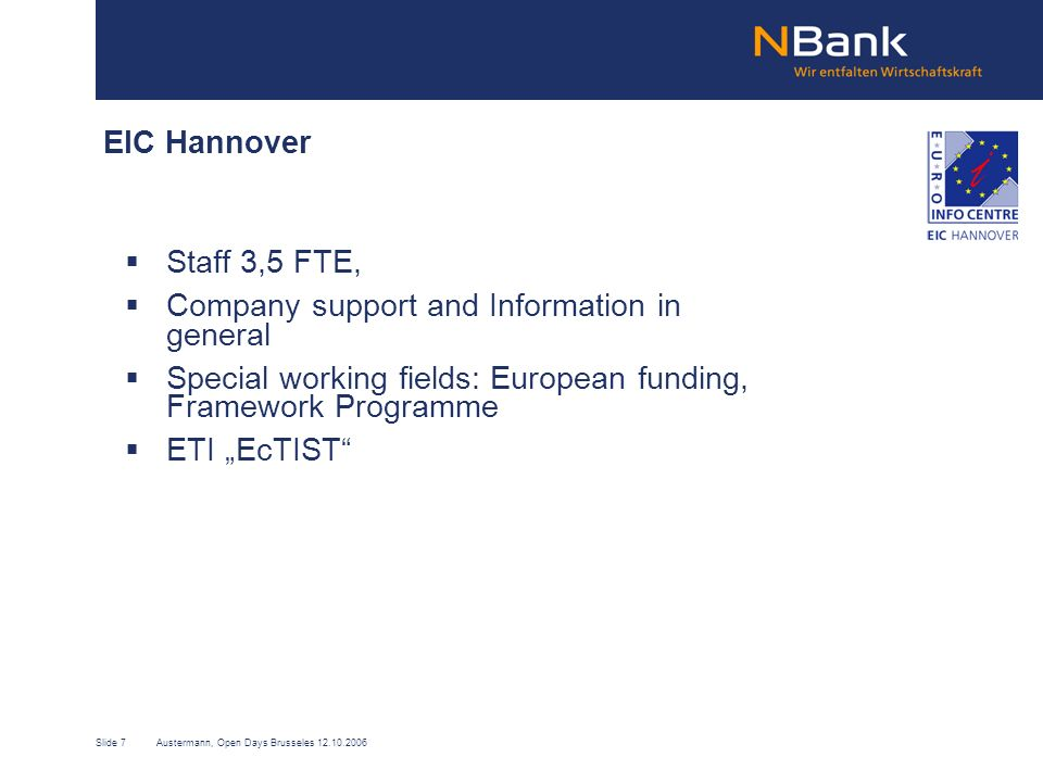 Slide 7Austermann, Open Days Brusseles 12.10.2006 EIC Hannover Staff 3,5 FTE, Company support and Information in general Special working fields: European funding, Framework Programme ETI EcTIST