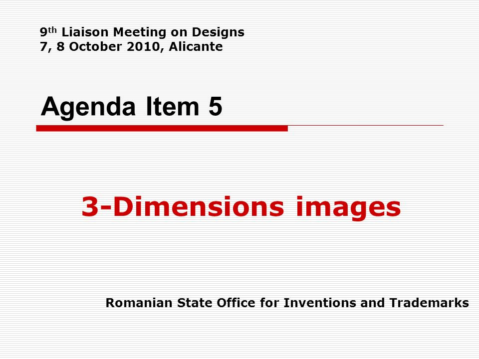 Agenda Item 5 3-Dimensions images Romanian State Office for Inventions and Trademarks 9 th Liaison Meeting on Designs 7, 8 October 2010, Alicante