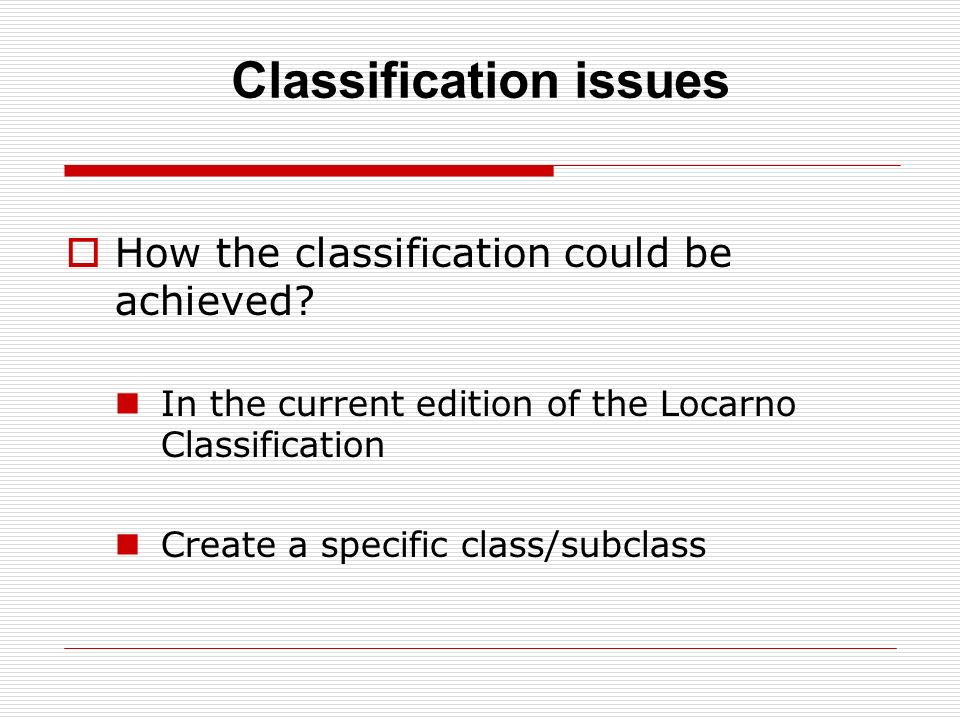 Classification issues How the classification could be achieved? In the current edition of the Locarno Classification Create a specific class/subclass