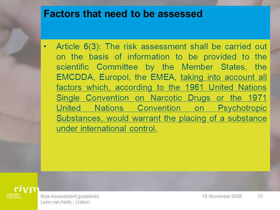 National Institute for Public Health and the Environment 18 November 2008Risk Assessment guidelines Leon van Aerts ׀ Lisbon 10 Factors that need to be assessed Article 6(3): The risk assessment shall be carried out on the basis of information to be provided to the scientific Committee by the Member States, the EMCDDA, Europol, the EMEA, taking into account all factors which, according to the 1961 United Nations Single Convention on Narcotic Drugs or the 1971 United Nations Convention on Psychotropic Substances, would warrant the placing of a substance under international control.