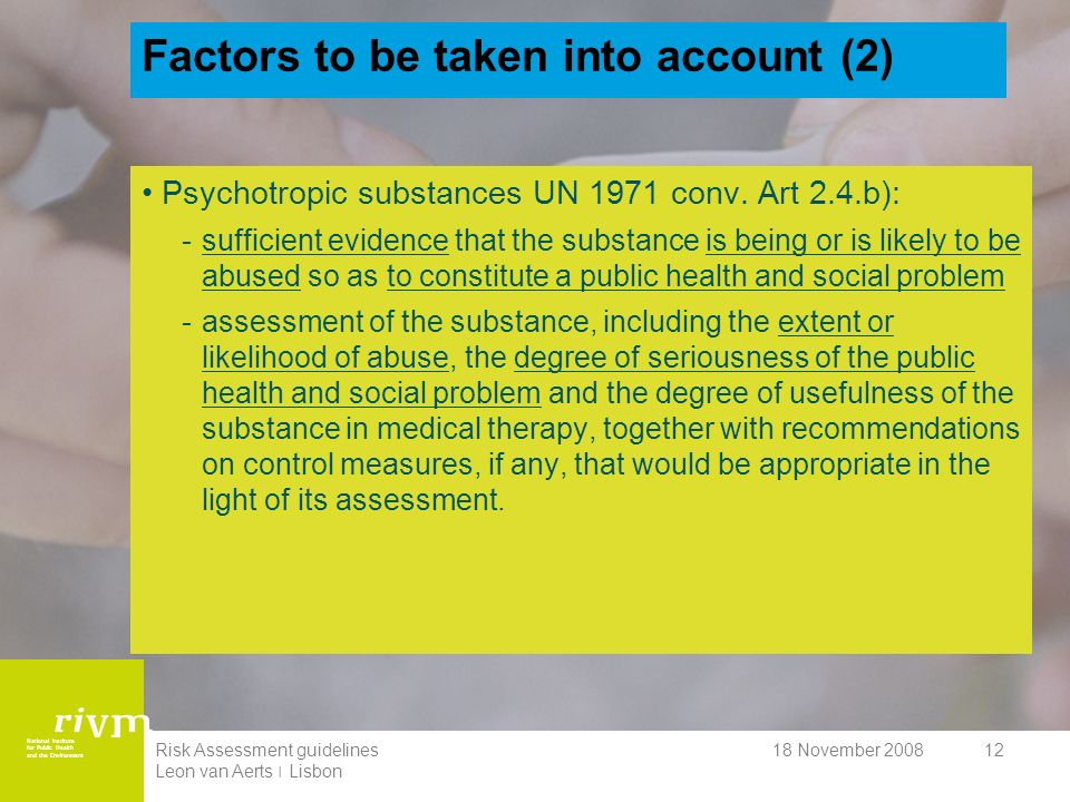 National Institute for Public Health and the Environment 18 November 2008Risk Assessment guidelines Leon van Aerts ׀ Lisbon 12 Factors to be taken into account (2) Psychotropic substances UN 1971 conv.