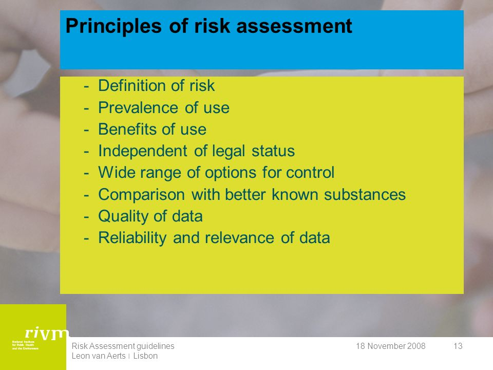 National Institute for Public Health and the Environment 18 November 2008Risk Assessment guidelines Leon van Aerts ׀ Lisbon 13 Principles of risk assessment -Definition of risk -Prevalence of use -Benefits of use -Independent of legal status -Wide range of options for control -Comparison with better known substances -Quality of data -Reliability and relevance of data