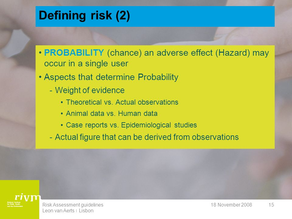 National Institute for Public Health and the Environment 18 November 2008Risk Assessment guidelines Leon van Aerts ׀ Lisbon 15 Defining risk (2) PROBABILITY (chance) an adverse effect (Hazard) may occur in a single user Aspects that determine Probability -Weight of evidence Theoretical vs.