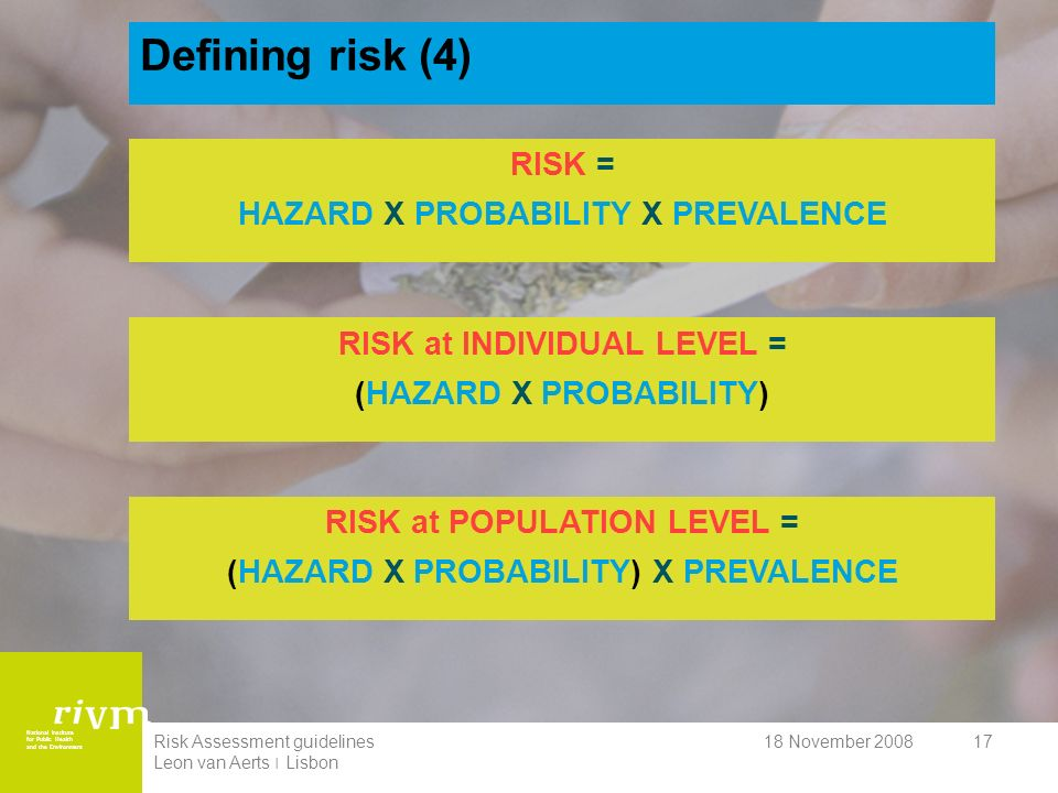 National Institute for Public Health and the Environment 18 November 2008Risk Assessment guidelines Leon van Aerts ׀ Lisbon 17 Defining risk (4) RISK = HAZARD X PROBABILITY X PREVALENCE RISK at POPULATION LEVEL = (HAZARD X PROBABILITY) X PREVALENCE RISK at INDIVIDUAL LEVEL = (HAZARD X PROBABILITY)