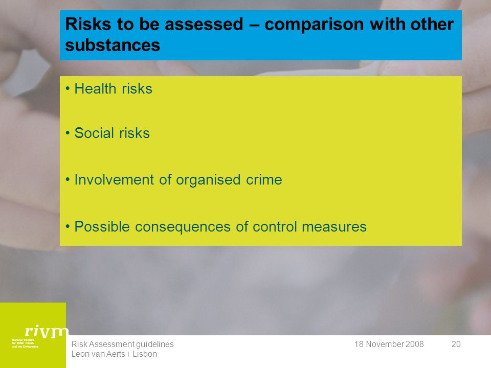 National Institute for Public Health and the Environment 18 November 2008Risk Assessment guidelines Leon van Aerts ׀ Lisbon 20 Risks to be assessed – comparison with other substances Health risks Social risks Involvement of organised crime Possible consequences of control measures