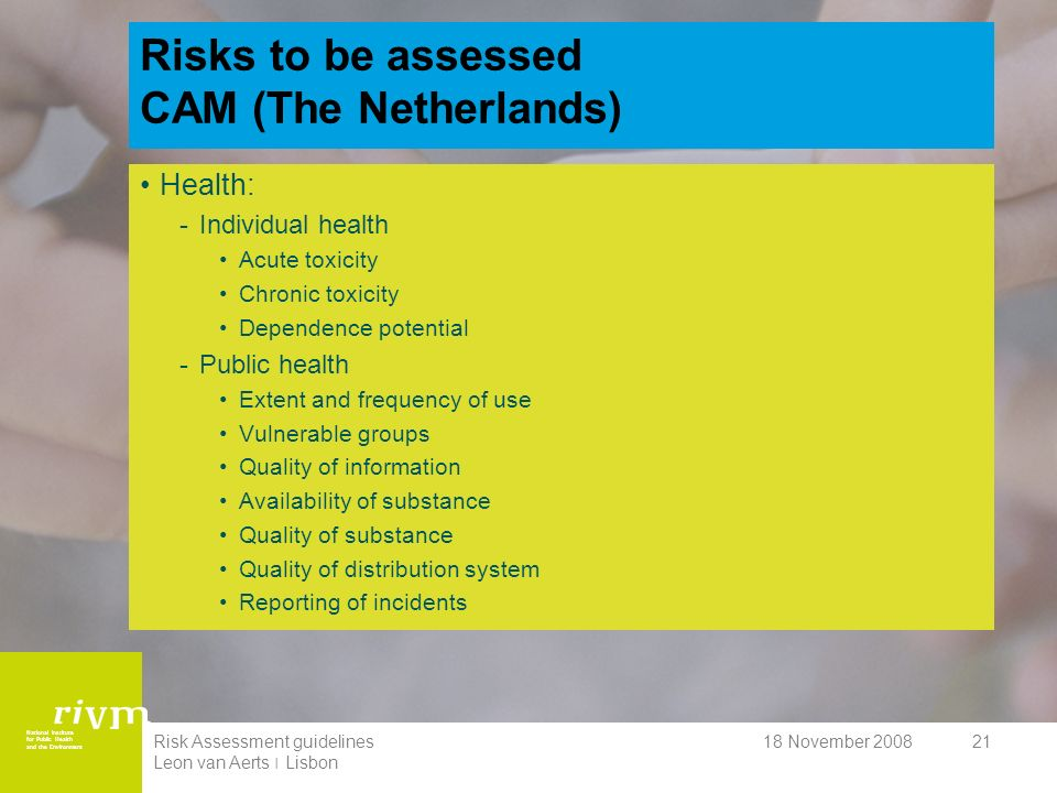 National Institute for Public Health and the Environment 18 November 2008Risk Assessment guidelines Leon van Aerts ׀ Lisbon 21 Risks to be assessed CAM (The Netherlands) Health: -Individual health Acute toxicity Chronic toxicity Dependence potential -Public health Extent and frequency of use Vulnerable groups Quality of information Availability of substance Quality of substance Quality of distribution system Reporting of incidents