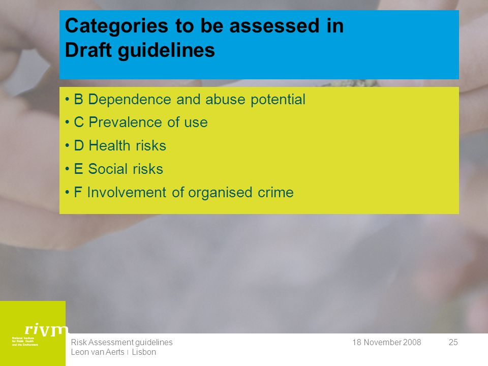 National Institute for Public Health and the Environment 18 November 2008Risk Assessment guidelines Leon van Aerts ׀ Lisbon 25 Categories to be assessed in Draft guidelines B Dependence and abuse potential C Prevalence of use D Health risks E Social risks F Involvement of organised crime