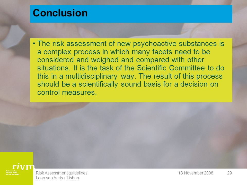 National Institute for Public Health and the Environment 18 November 2008Risk Assessment guidelines Leon van Aerts ׀ Lisbon 29 Conclusion The risk assessment of new psychoactive substances is a complex process in which many facets need to be considered and weighed and compared with other situations.