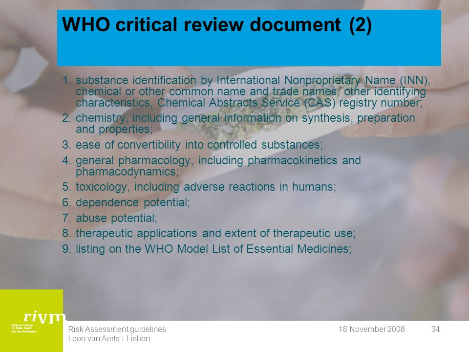 National Institute for Public Health and the Environment 18 November 2008Risk Assessment guidelines Leon van Aerts ׀ Lisbon 34 WHO critical review document (2) 1.substance identification by International Nonproprietary Name (INN), chemical or other common name and trade names, other identifying characteristics, Chemical Abstracts Service (CAS) registry number; 2.chemistry, including general information on synthesis, preparation and properties; 3.ease of convertibility into controlled substances; 4.general pharmacology, including pharmacokinetics and pharmacodynamics; 5.toxicology, including adverse reactions in humans; 6.dependence potential; 7.abuse potential; 8.therapeutic applications and extent of therapeutic use; 9.listing on the WHO Model List of Essential Medicines;