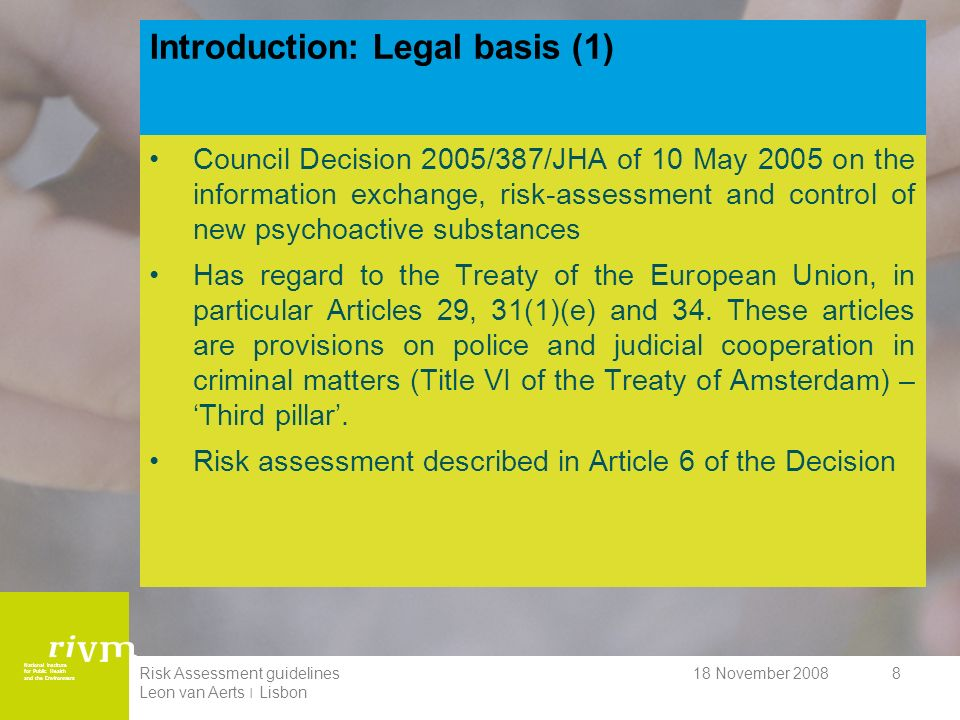 National Institute for Public Health and the Environment 18 November 2008Risk Assessment guidelines Leon van Aerts ׀ Lisbon 9 Introduction: Legal basis (2) Council Decision also clearly refers to the 1961 United Nations Single Convention on Narcotic Drugs and the 1971 United Nations Convention on Psychotropic Substances.