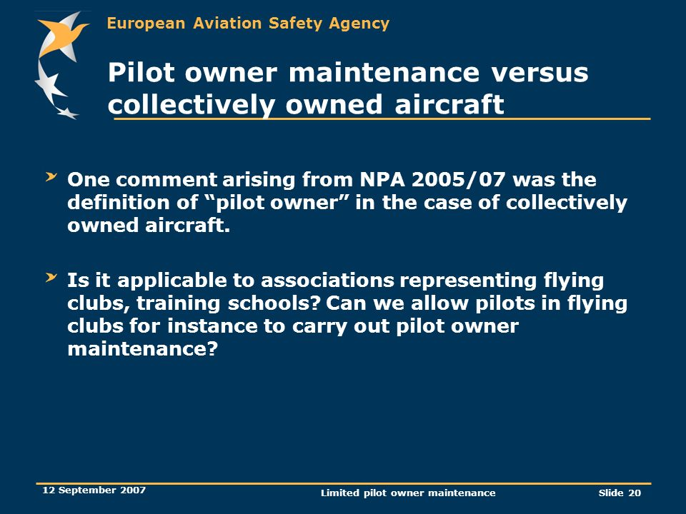 European Aviation Safety Agency 12 September 2007 Limited pilot owner maintenanceSlide 20 Pilot owner maintenance versus collectively owned aircraft O