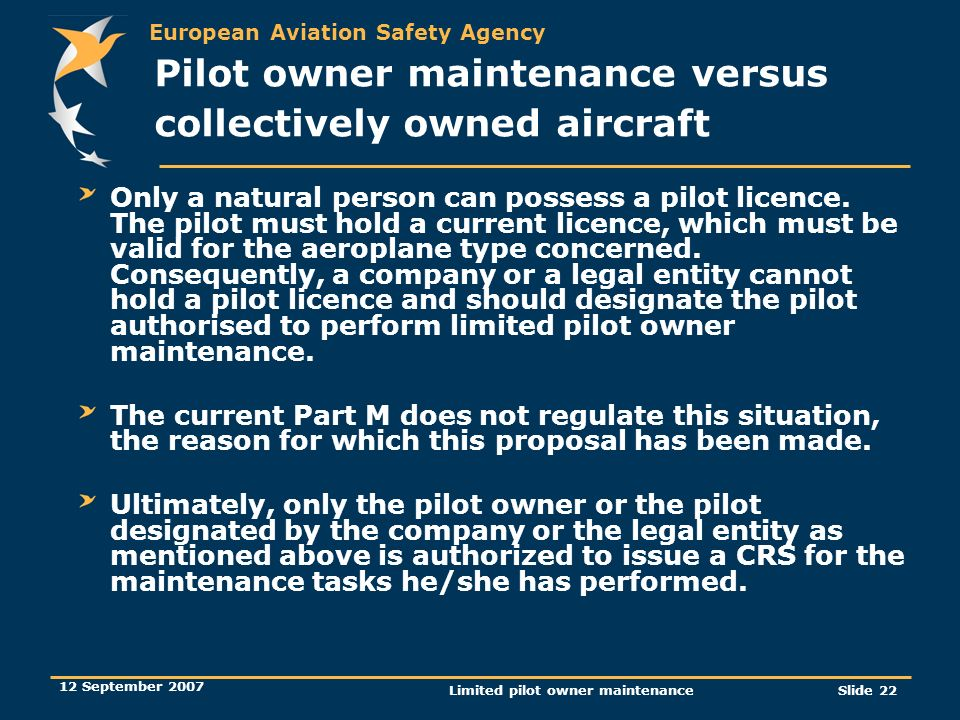 European Aviation Safety Agency 12 September 2007 Limited pilot owner maintenanceSlide 22 Only a natural person can possess a pilot licence. The pilot
