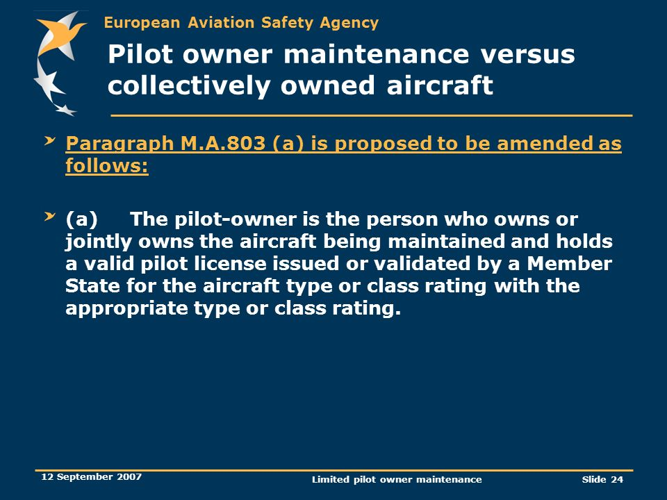 European Aviation Safety Agency 12 September 2007 Limited pilot owner maintenanceSlide 24 Pilot owner maintenance versus collectively owned aircraft P