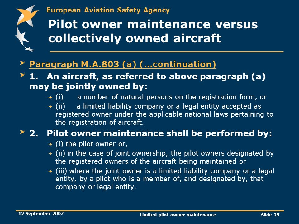 European Aviation Safety Agency 12 September 2007 Limited pilot owner maintenanceSlide 25 Pilot owner maintenance versus collectively owned aircraft P