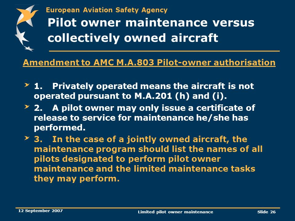 European Aviation Safety Agency 12 September 2007 Limited pilot owner maintenanceSlide 26 Amendment to AMC M.A.803 Pilot-owner authorisation 1.Private
