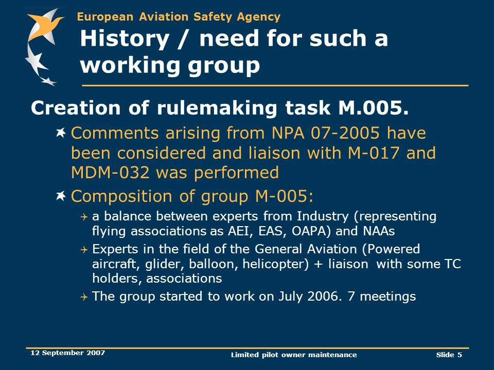 European Aviation Safety Agency 12 September 2007 Limited pilot owner maintenanceSlide 5 History / need for such a working group Creation of rulemakin
