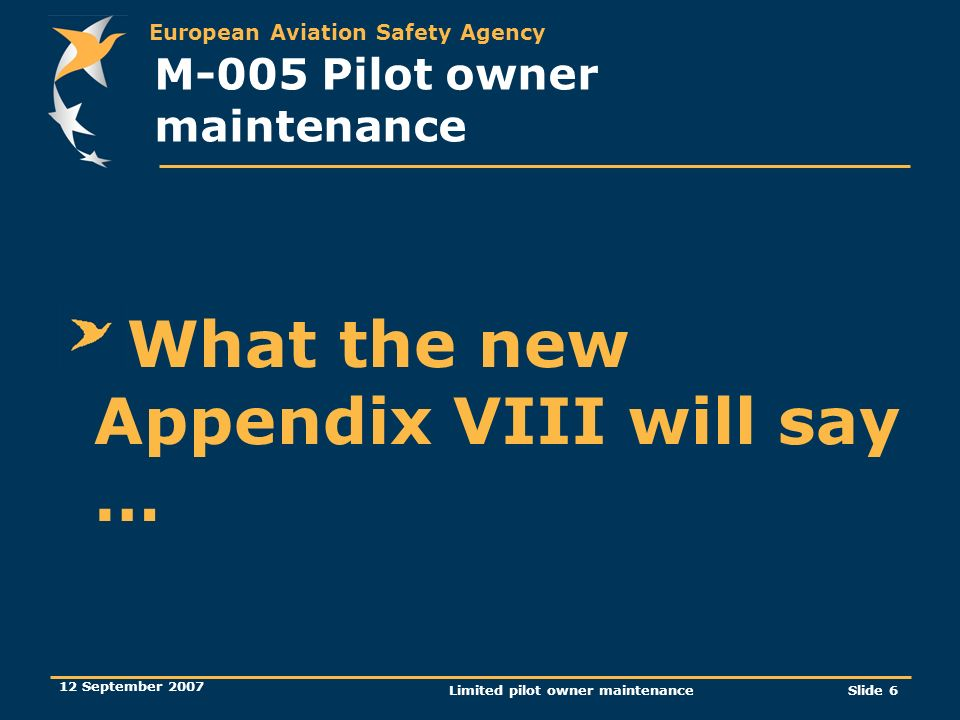 European Aviation Safety Agency 12 September 2007 Limited pilot owner maintenanceSlide 6 M-005 Pilot owner maintenance What the new Appendix VIII will