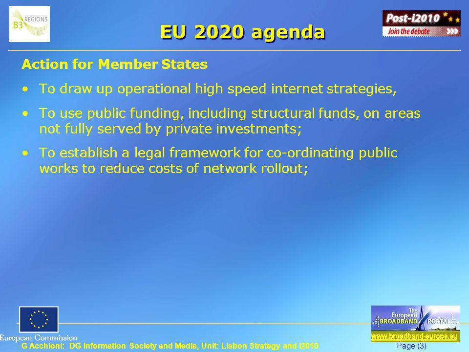 G Acchioni: DG Information Society and Media, Unit: Lisbon Strategy and i2010Page (3) EU 2020 agenda Action for Member States To draw up operational high speed internet strategies, To use public funding, including structural funds, on areas not fully served by private investments; To establish a legal framework for co-ordinating public works to reduce costs of network rollout;