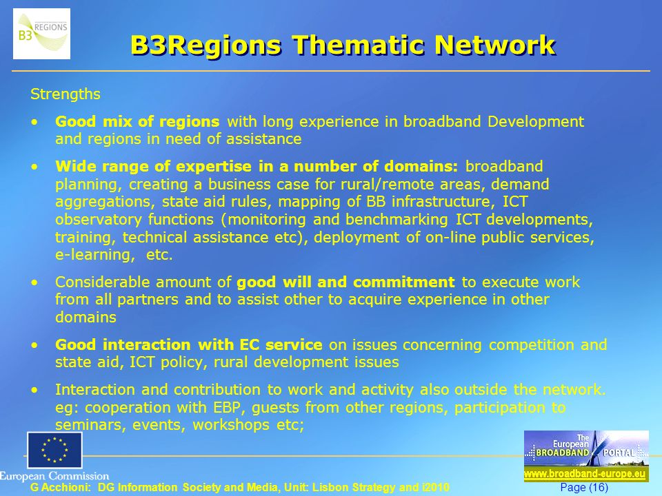 G Acchioni: DG Information Society and Media, Unit: Lisbon Strategy and i2010Page (16) B3Regions Thematic Network Strengths Good mix of regions with long experience in broadband Development and regions in need of assistance Wide range of expertise in a number of domains: broadband planning, creating a business case for rural/remote areas, demand aggregations, state aid rules, mapping of BB infrastructure, ICT observatory functions (monitoring and benchmarking ICT developments, training, technical assistance etc), deployment of on-line public services, e-learning, etc.