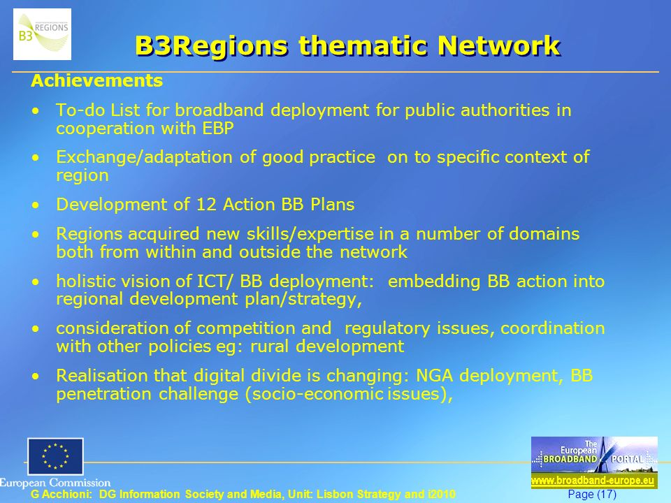 G Acchioni: DG Information Society and Media, Unit: Lisbon Strategy and i2010Page (17) B3Regions thematic Network Achievements To-do List for broadband deployment for public authorities in cooperation with EBP Exchange/adaptation of good practice on to specific context of region Development of 12 Action BB Plans Regions acquired new skills/expertise in a number of domains both from within and outside the network holistic vision of ICT/ BB deployment: embedding BB action into regional development plan/strategy, consideration of competition and regulatory issues, coordination with other policies eg: rural development Realisation that digital divide is changing: NGA deployment, BB penetration challenge (socio-economic issues),