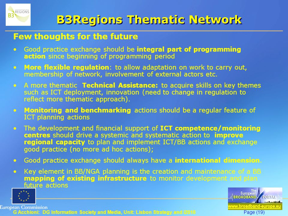 G Acchioni: DG Information Society and Media, Unit: Lisbon Strategy and i2010Page (19) B3Regions Thematic Network Few thoughts for the future Good practice exchange should be integral part of programming action since beginning of programming period More flexible regulation: to allow adaptation on work to carry out, membership of network, involvement of external actors etc.