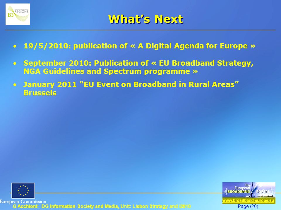 G Acchioni: DG Information Society and Media, Unit: Lisbon Strategy and i2010Page (20) Whats Next 19/5/2010: publication of « A Digital Agenda for Europe » September 2010: Publication of « EU Broadband Strategy, NGA Guidelines and Spectrum programme » January 2011 EU Event on Broadband in Rural Areas Brussels