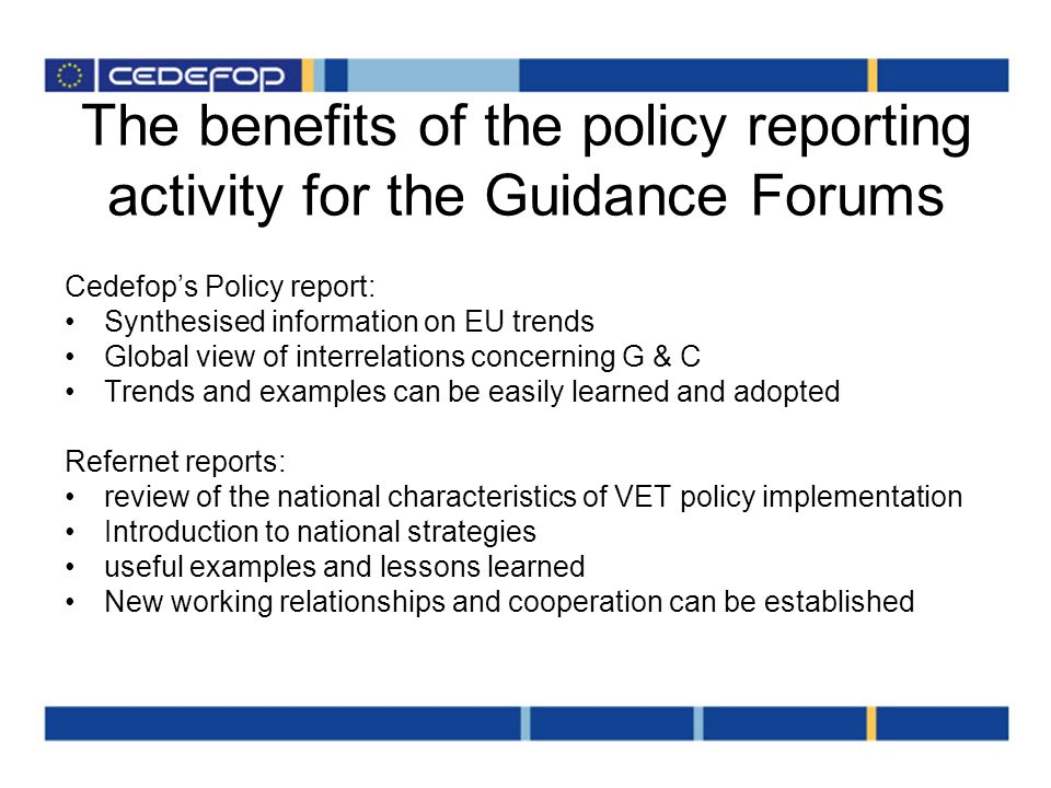 The benefits of the policy reporting activity for the Guidance Forums Cedefops Policy report: Synthesised information on EU trends Global view of interrelations concerning G & C Trends and examples can be easily learned and adopted Refernet reports: review of the national characteristics of VET policy implementation Introduction to national strategies useful examples and lessons learned New working relationships and cooperation can be established