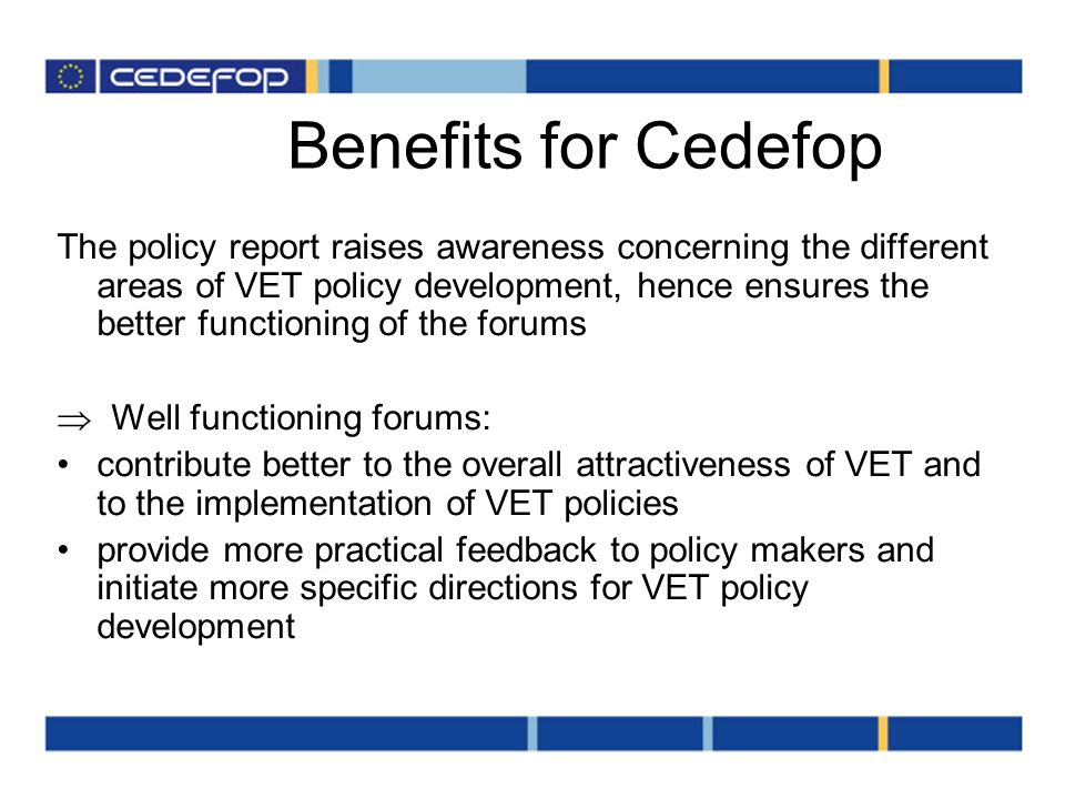 Benefits for Cedefop The policy report raises awareness concerning the different areas of VET policy development, hence ensures the better functioning of the forums Well functioning forums: contribute better to the overall attractiveness of VET and to the implementation of VET policies provide more practical feedback to policy makers and initiate more specific directions for VET policy development