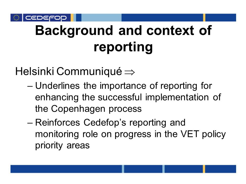Background and context of reporting Helsinki Communiqué –Underlines the importance of reporting for enhancing the successful implementation of the Copenhagen process –Reinforces Cedefops reporting and monitoring role on progress in the VET policy priority areas