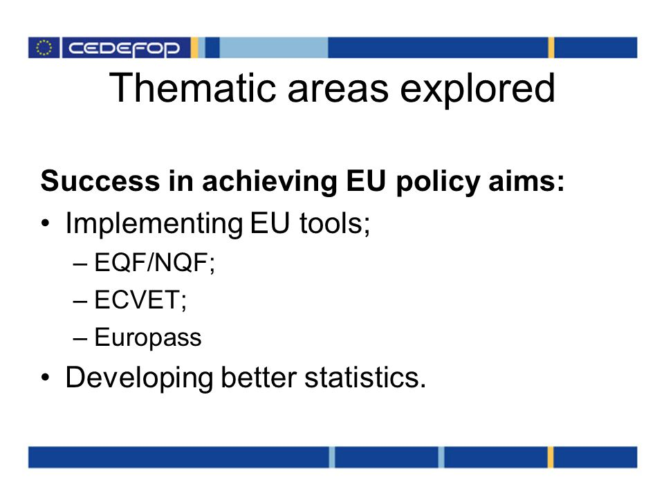 Thematic areas explored Success in achieving EU policy aims: Implementing EU tools; –EQF/NQF; –ECVET; –Europass Developing better statistics.