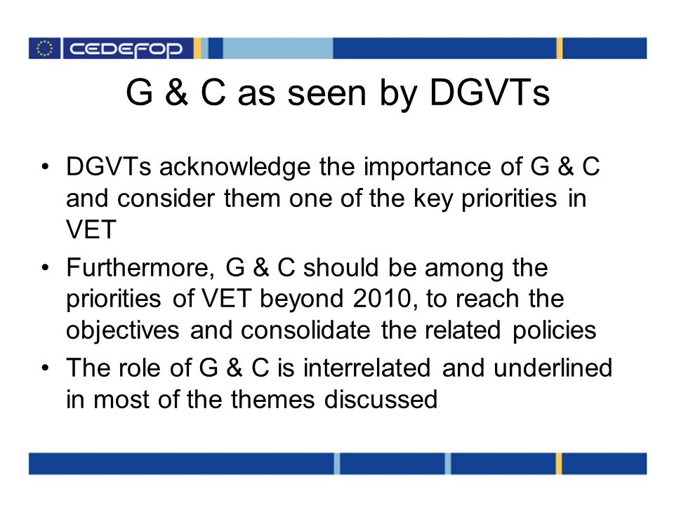 G & C as seen by DGVTs DGVTs acknowledge the importance of G & C and consider them one of the key priorities in VET Furthermore, G & C should be among the priorities of VET beyond 2010, to reach the objectives and consolidate the related policies The role of G & C is interrelated and underlined in most of the themes discussed