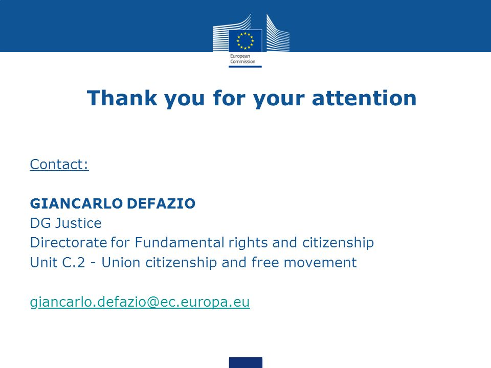 Thank you for your attention Contact: GIANCARLO DEFAZIO DG Justice Directorate for Fundamental rights and citizenship Unit C.2 - Union citizenship and free movement giancarlo.defazio@ec.europa.euiancarlo.defazio@ec.europa.eu
