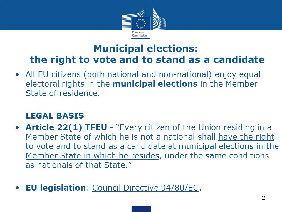 Municipal elections: the right to vote and to stand as a candidate Two important aspects of the legislation (1/2) 1) Member States adopt basically two different systems of registration in the electoral rolls: an automatic system of registration: non-national EU citizens are entered on the electoral rolls at the same time of their registration as resident (14 MS); a system of registration on request , generally based on the need of applying within a peremptory time-limit (13 MS).