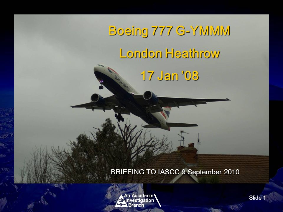 Slide 1 Boeing 777 G-YMMM London Heathrow 17 Jan 08 BRIEFING TO IASCC 9 September 2010