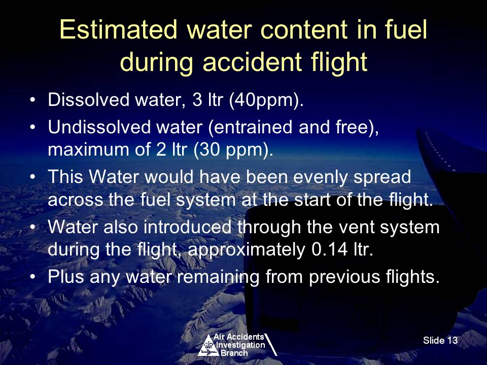 Slide 13 Estimated water content in fuel during accident flight Dissolved water, 3 ltr (40ppm).