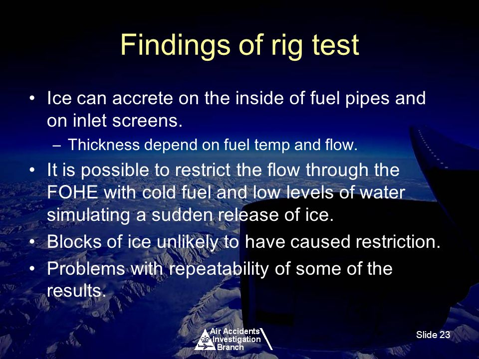 Slide 23 Findings of rig test Ice can accrete on the inside of fuel pipes and on inlet screens.