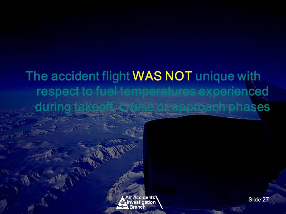 Slide 27 The accident flight WAS NOT unique with respect to fuel temperatures experienced during takeoff, cruise or approach phases